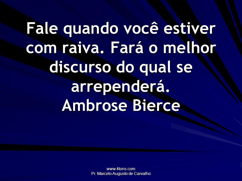 www.4tons.com Pr. Marcelo Augusto de Carvalho Fale quando você estiver com raiva. Fará o melhor discurso do qual se arrependerá. Ambrose Bierce
