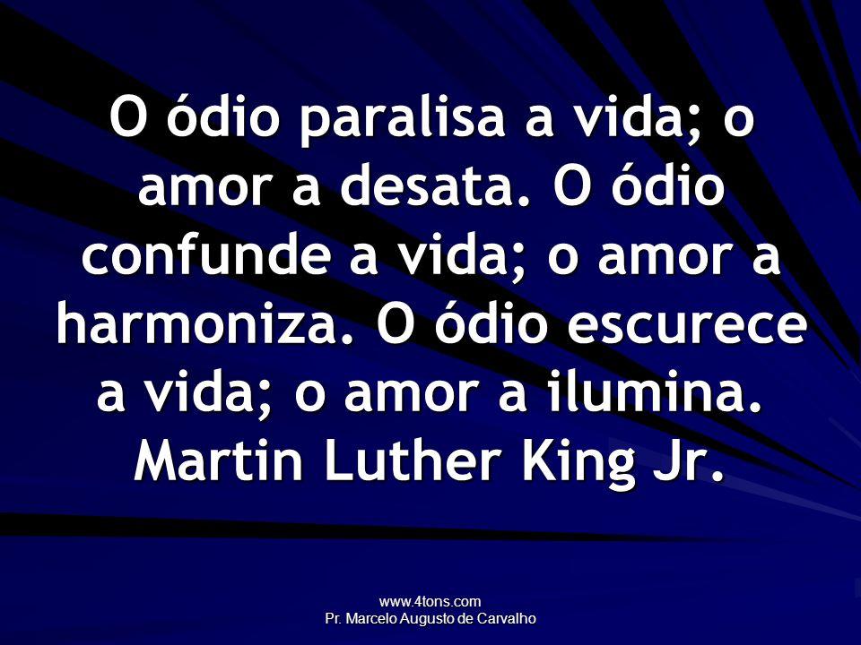 www.4tons.com Pr. Marcelo Augusto de Carvalho O ódio paralisa a vida; o amor a desata. O ódio confunde a vida; o amor a harmoniza. O ódio escurece a v