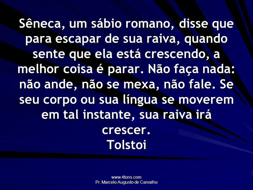 www.4tons.com Pr. Marcelo Augusto de Carvalho Sêneca, um sábio romano, disse que para escapar de sua raiva, quando sente que ela está crescendo, a mel