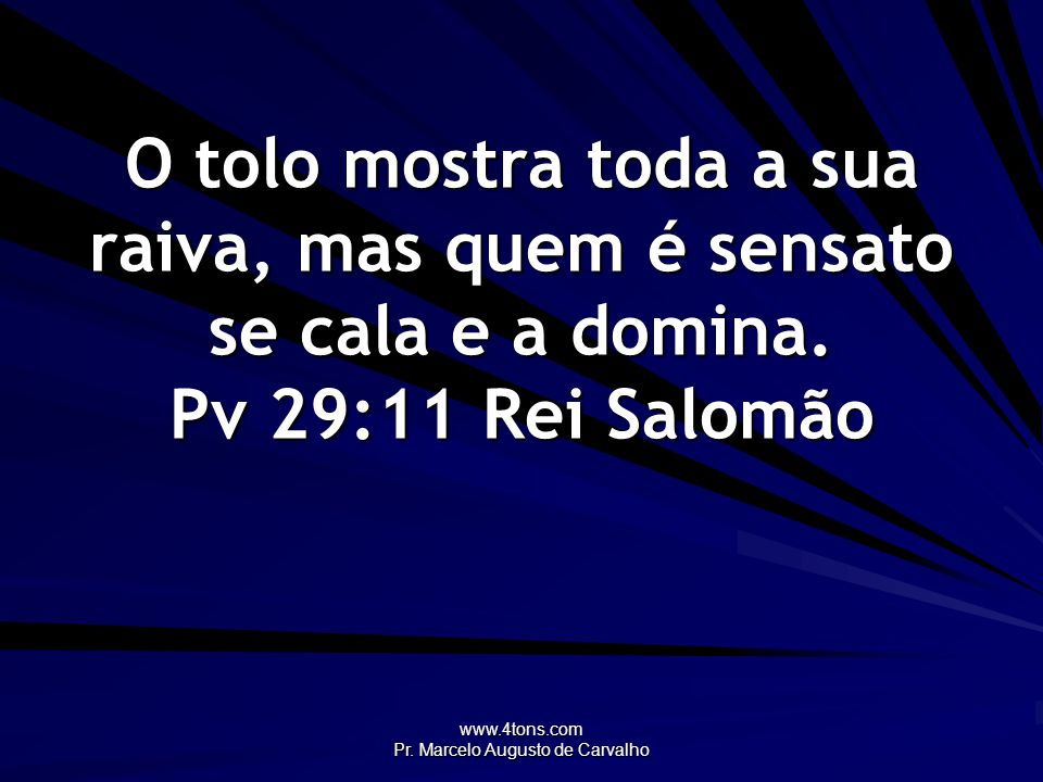 www.4tons.com Pr. Marcelo Augusto de Carvalho O tolo mostra toda a sua raiva, mas quem é sensato se cala e a domina. Pv 29:11Rei Salomão