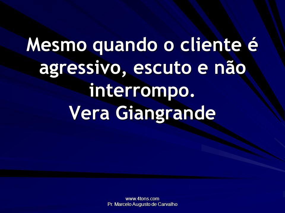 www.4tons.com Pr. Marcelo Augusto de Carvalho Mesmo quando o cliente é agressivo, escuto e não interrompo. Vera Giangrande
