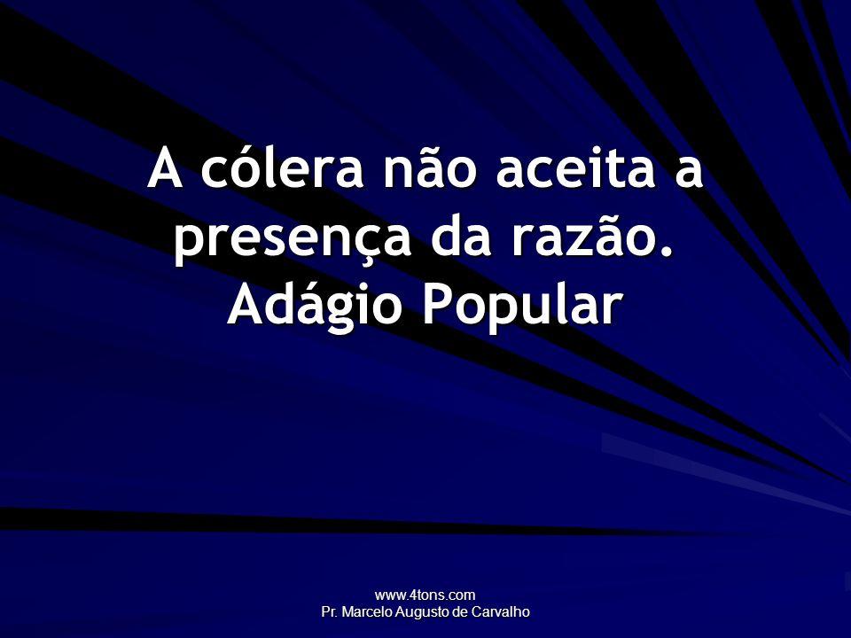 www.4tons.com Pr. Marcelo Augusto de Carvalho A cólera não aceita a presença da razão. Adágio Popular