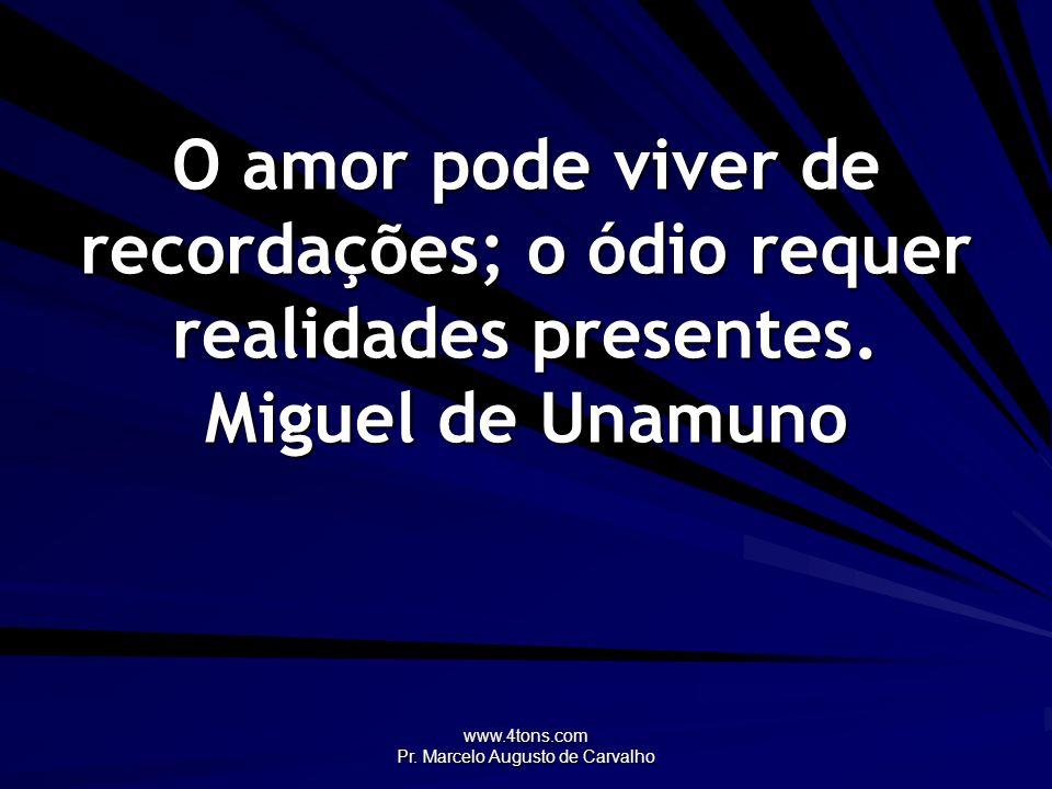www.4tons.com Pr. Marcelo Augusto de Carvalho O amor pode viver de recordações; o ódio requer realidades presentes. Miguel de Unamuno