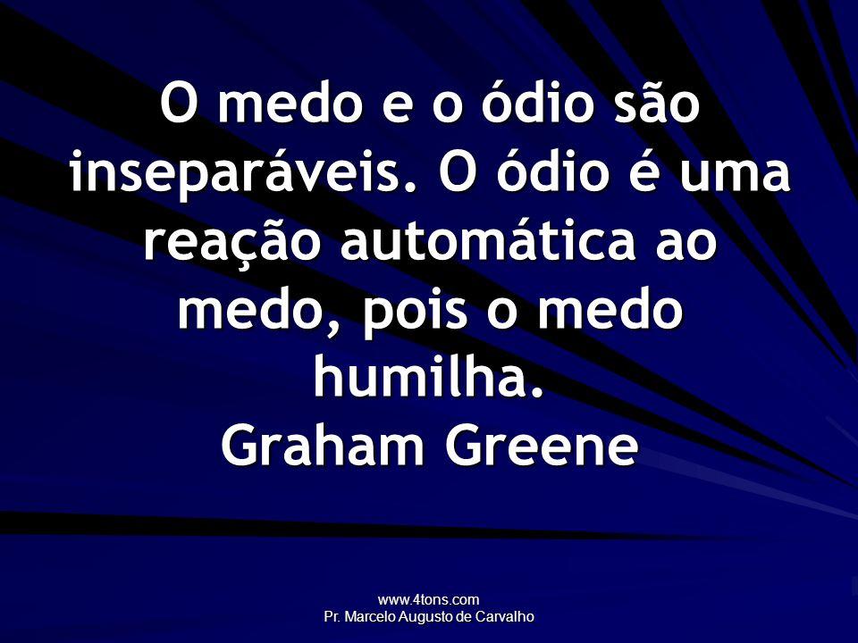 www.4tons.com Pr. Marcelo Augusto de Carvalho O medo e o ódio são inseparáveis. O ódio é uma reação automática ao medo, pois o medo humilha. Graham Gr