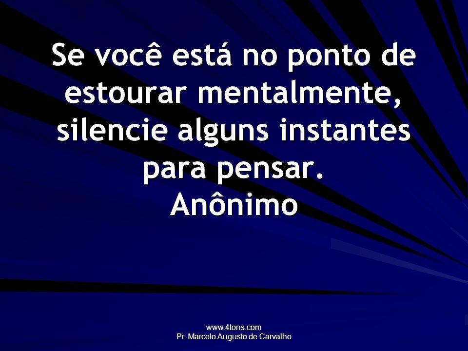 www.4tons.com Pr. Marcelo Augusto de Carvalho Se você está no ponto de estourar mentalmente, silencie alguns instantes para pensar. Anônimo