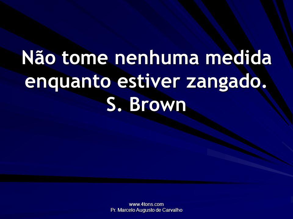 www.4tons.com Pr. Marcelo Augusto de Carvalho Não tome nenhuma medida enquanto estiver zangado. S. Brown
