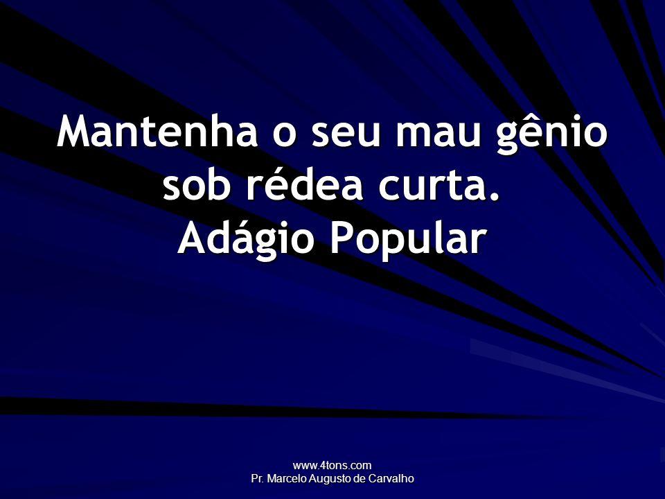 www.4tons.com Pr. Marcelo Augusto de Carvalho Mantenha o seu mau gênio sob rédea curta. Adágio Popular