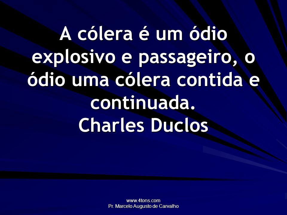 www.4tons.com Pr. Marcelo Augusto de Carvalho A cólera é um ódio explosivo e passageiro, o ódio uma cólera contida e continuada. Charles Duclos
