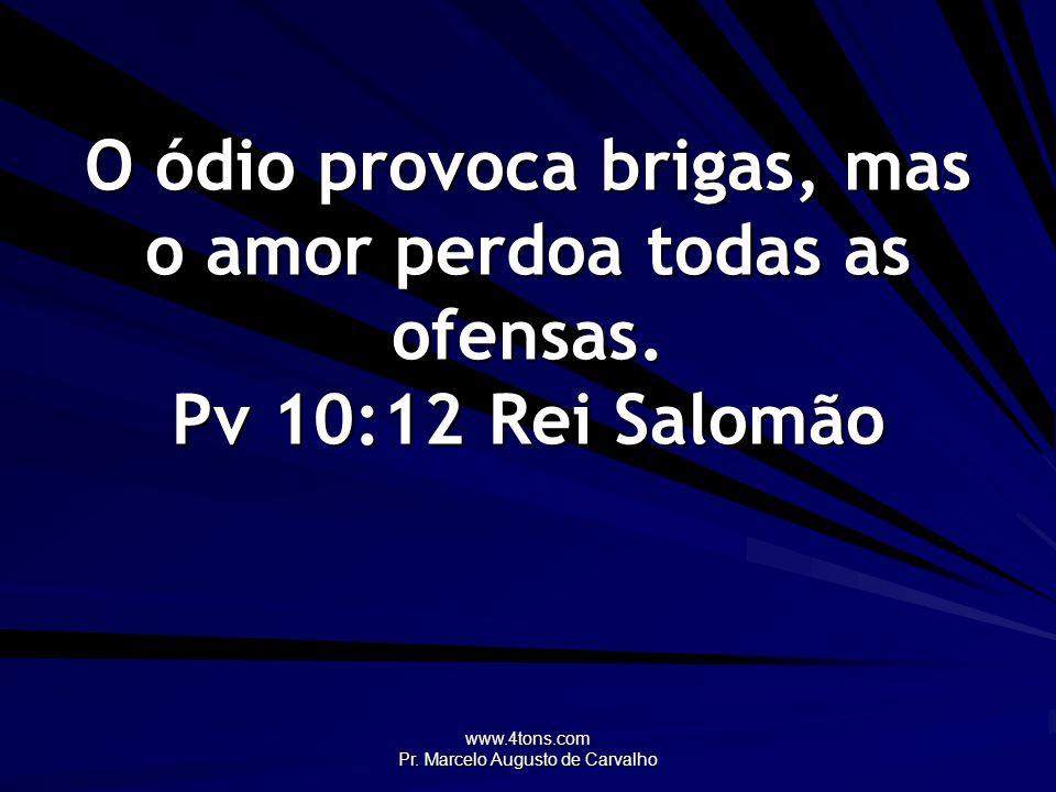 www.4tons.com Pr. Marcelo Augusto de Carvalho O ódio provoca brigas, mas o amor perdoa todas as ofensas. Pv 10:12Rei Salomão