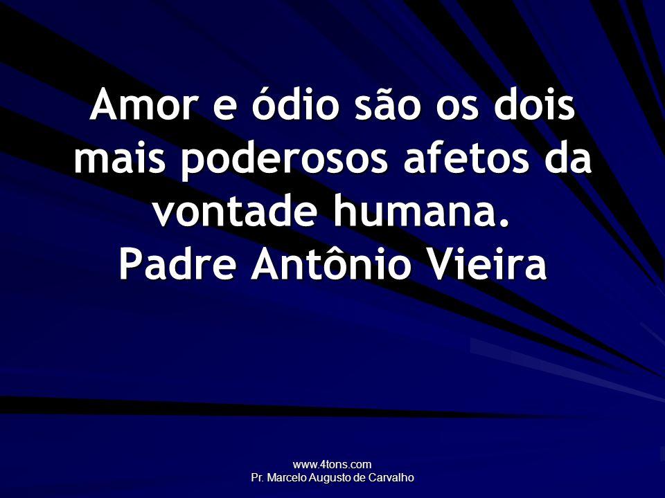 www.4tons.com Pr. Marcelo Augusto de Carvalho Amor e ódio são os dois mais poderosos afetos da vontade humana. Padre Antônio Vieira