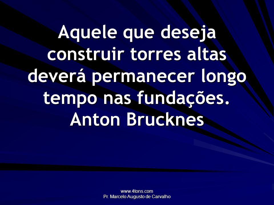 www.4tons.com Pr. Marcelo Augusto de Carvalho Aquele que deseja construir torres altas deverá permanecer longo tempo nas fundações. Anton Brucknes