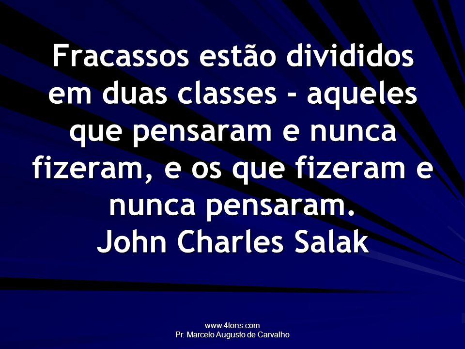 www.4tons.com Pr. Marcelo Augusto de Carvalho Fracassos estão divididos em duas classes - aqueles que pensaram e nunca fizeram, e os que fizeram e nun