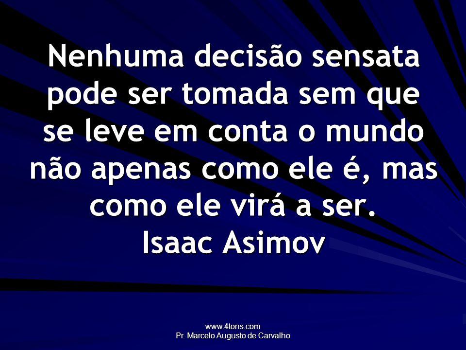 www.4tons.com Pr. Marcelo Augusto de Carvalho Nenhuma decisão sensata pode ser tomada sem que se leve em conta o mundo não apenas como ele é, mas como