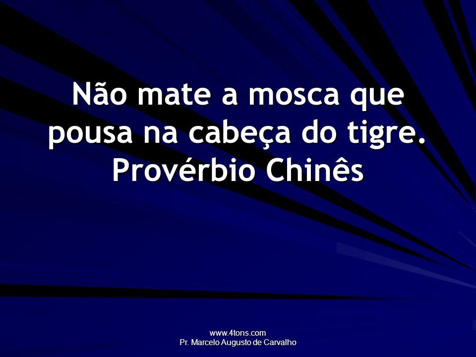www.4tons.com Pr. Marcelo Augusto de Carvalho Não mate a mosca que pousa na cabeça do tigre. Provérbio Chinês