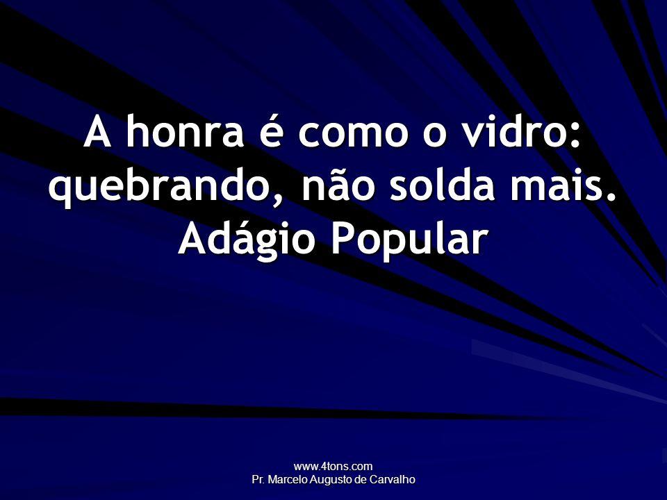 www.4tons.com Pr. Marcelo Augusto de Carvalho A honra é como o vidro: quebrando, não solda mais. Adágio Popular