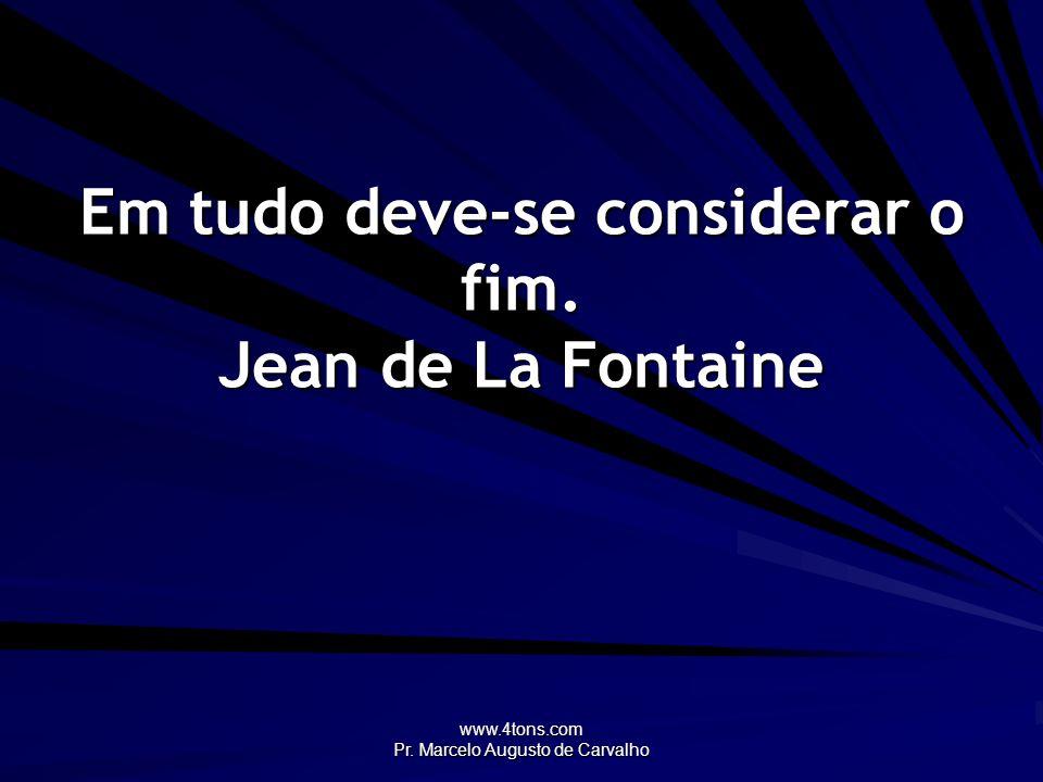 www.4tons.com Pr. Marcelo Augusto de Carvalho Em tudo deve-se considerar o fim. Jean de La Fontaine