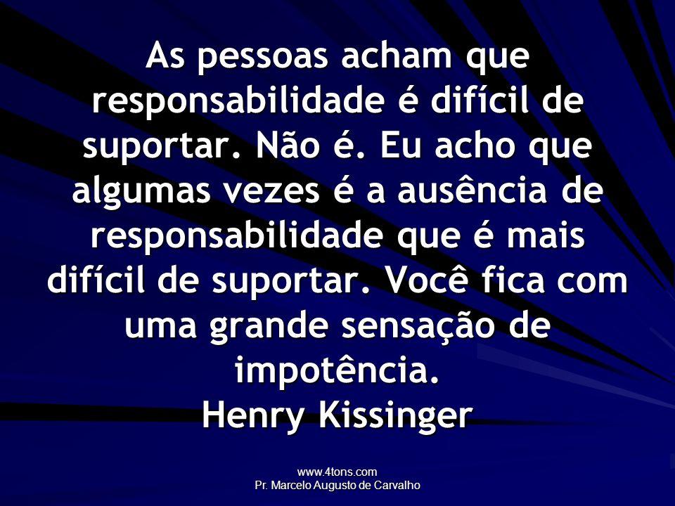 www.4tons.com Pr. Marcelo Augusto de Carvalho As pessoas acham que responsabilidade é difícil de suportar. Não é. Eu acho que algumas vezes é a ausênc