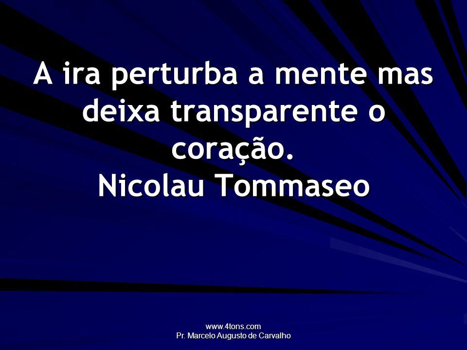www.4tons.com Pr. Marcelo Augusto de Carvalho A ira perturba a mente mas deixa transparente o coração. Nicolau Tommaseo