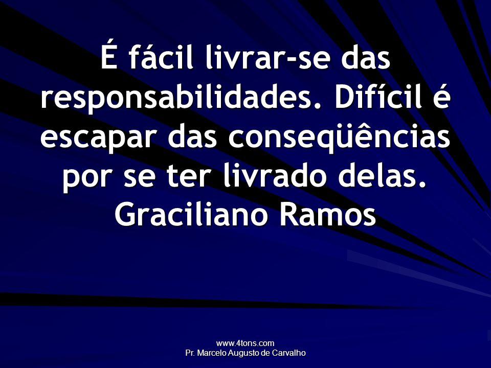www.4tons.com Pr. Marcelo Augusto de Carvalho É fácil livrar-se das responsabilidades. Difícil é escapar das conseqüências por se ter livrado delas. G
