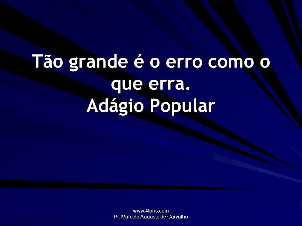 www.4tons.com Pr. Marcelo Augusto de Carvalho Tão grande é o erro como o que erra. Adágio Popular