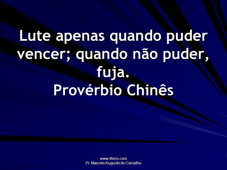 www.4tons.com Pr. Marcelo Augusto de Carvalho Lute apenas quando puder vencer; quando não puder, fuja. Provérbio Chinês
