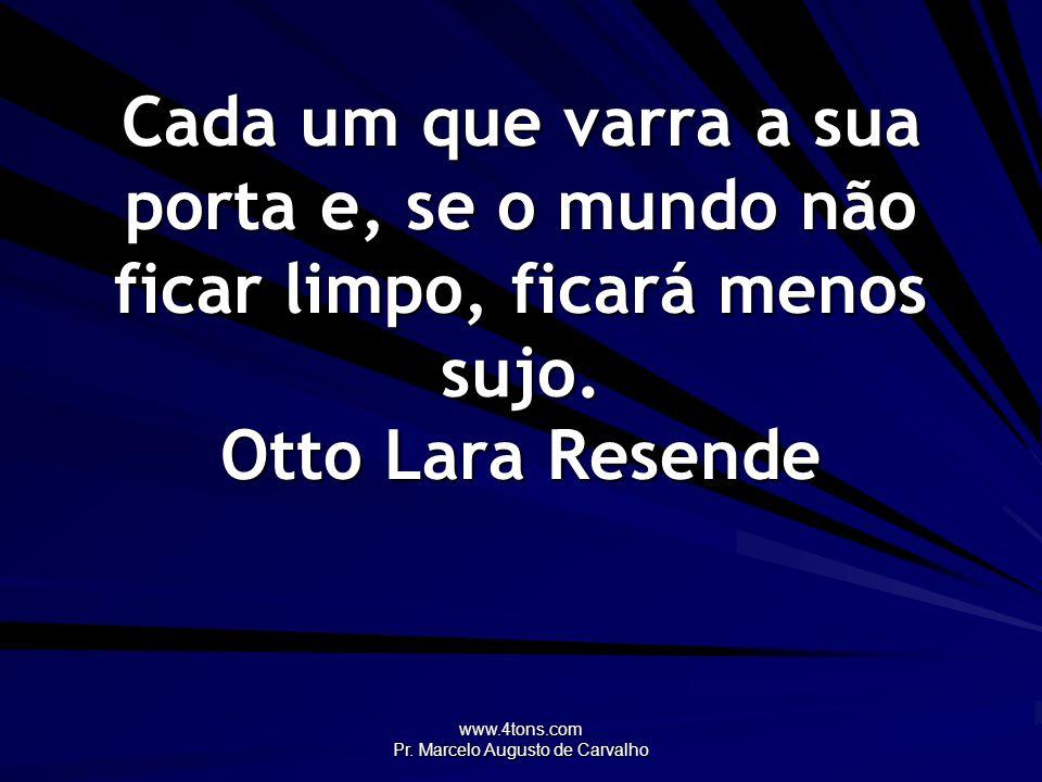 www.4tons.com Pr. Marcelo Augusto de Carvalho Cada um que varra a sua porta e, se o mundo não ficar limpo, ficará menos sujo. Otto Lara Resende