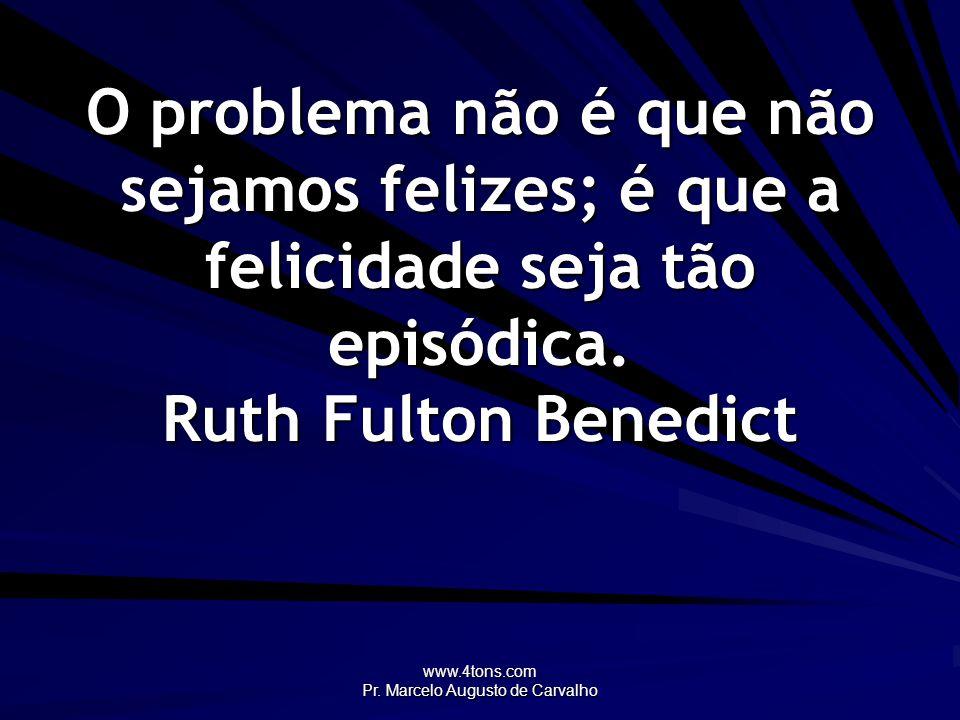 www.4tons.com Pr. Marcelo Augusto de Carvalho O problema não é que não sejamos felizes; é que a felicidade seja tão episódica. Ruth Fulton Benedict