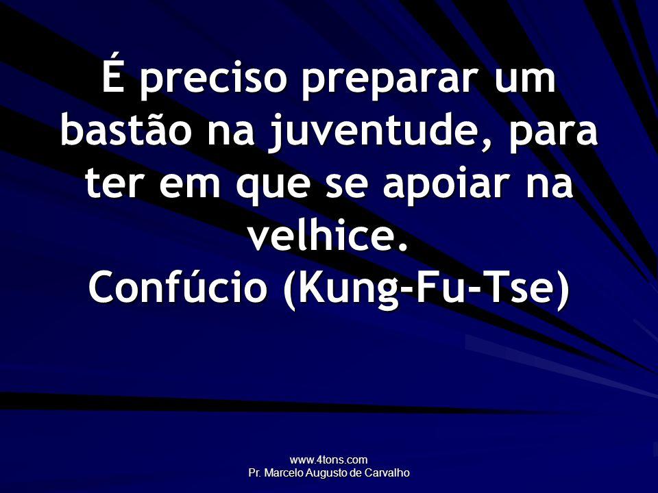 www.4tons.com Pr. Marcelo Augusto de Carvalho É preciso preparar um bastão na juventude, para ter em que se apoiar na velhice. Confúcio (Kung-Fu-Tse)