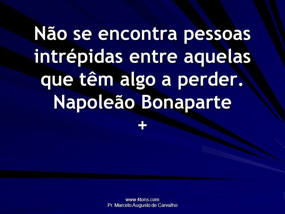 www.4tons.com Pr. Marcelo Augusto de Carvalho Não se encontra pessoas intrépidas entre aquelas que têm algo a perder. Napoleão Bonaparte +