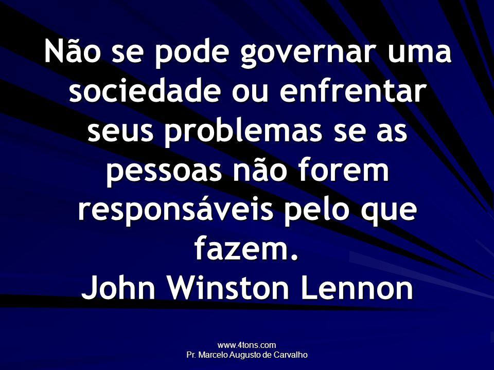 www.4tons.com Pr. Marcelo Augusto de Carvalho Não se pode governar uma sociedade ou enfrentar seus problemas se as pessoas não forem responsáveis pelo