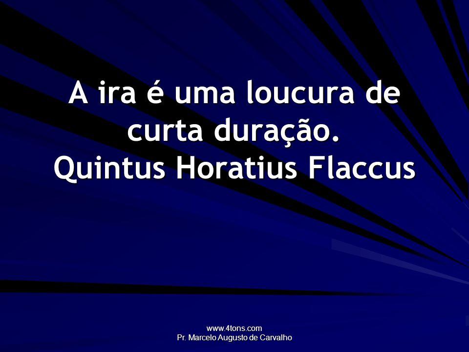 www.4tons.com Pr. Marcelo Augusto de Carvalho A ira é uma loucura de curta duração. Quintus Horatius Flaccus