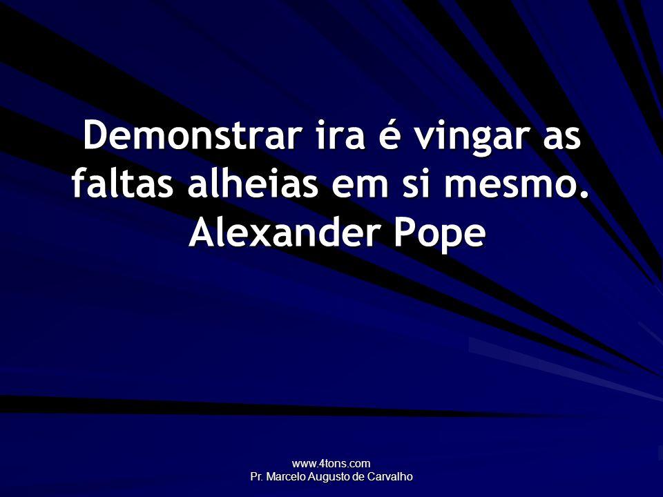 www.4tons.com Pr. Marcelo Augusto de Carvalho Demonstrar ira é vingar as faltas alheias em si mesmo. Alexander Pope