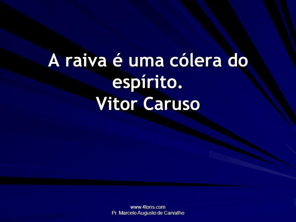 www.4tons.com Pr. Marcelo Augusto de Carvalho A raiva é uma cólera do espírito. Vitor Caruso