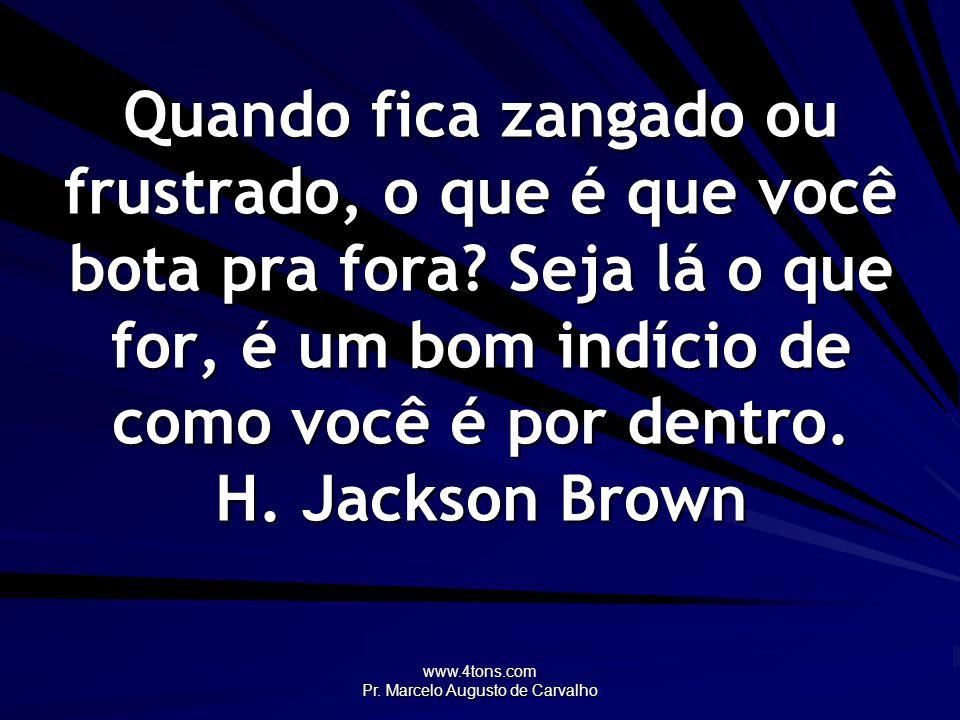 www.4tons.com Pr. Marcelo Augusto de Carvalho Quando fica zangado ou frustrado, o que é que você bota pra fora? Seja lá o que for, é um bom indício de