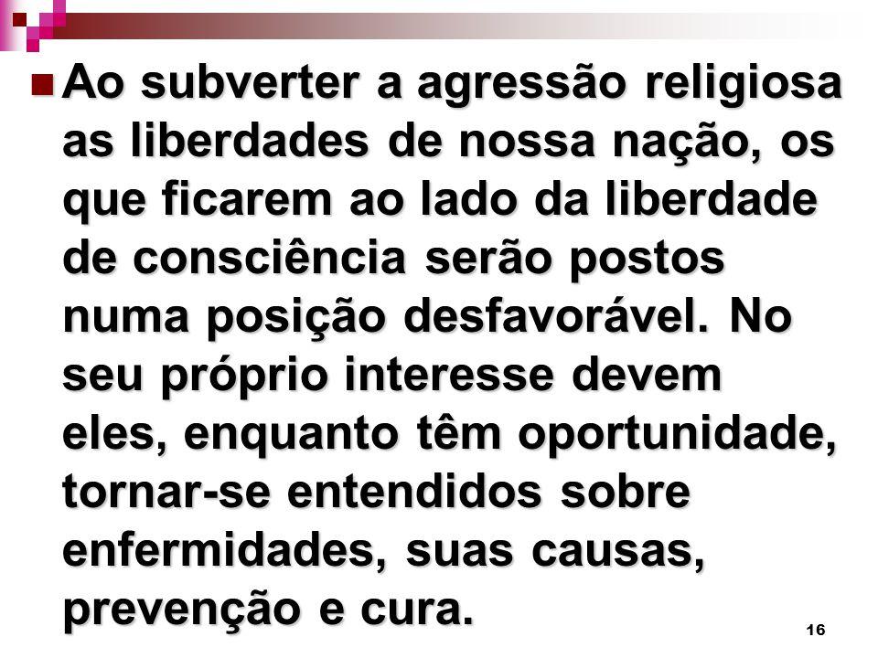 16 Ao subverter a agressão religiosa as liberdades de nossa nação, os que ficarem ao lado da liberdade de consciência serão postos numa posição desfavorável.