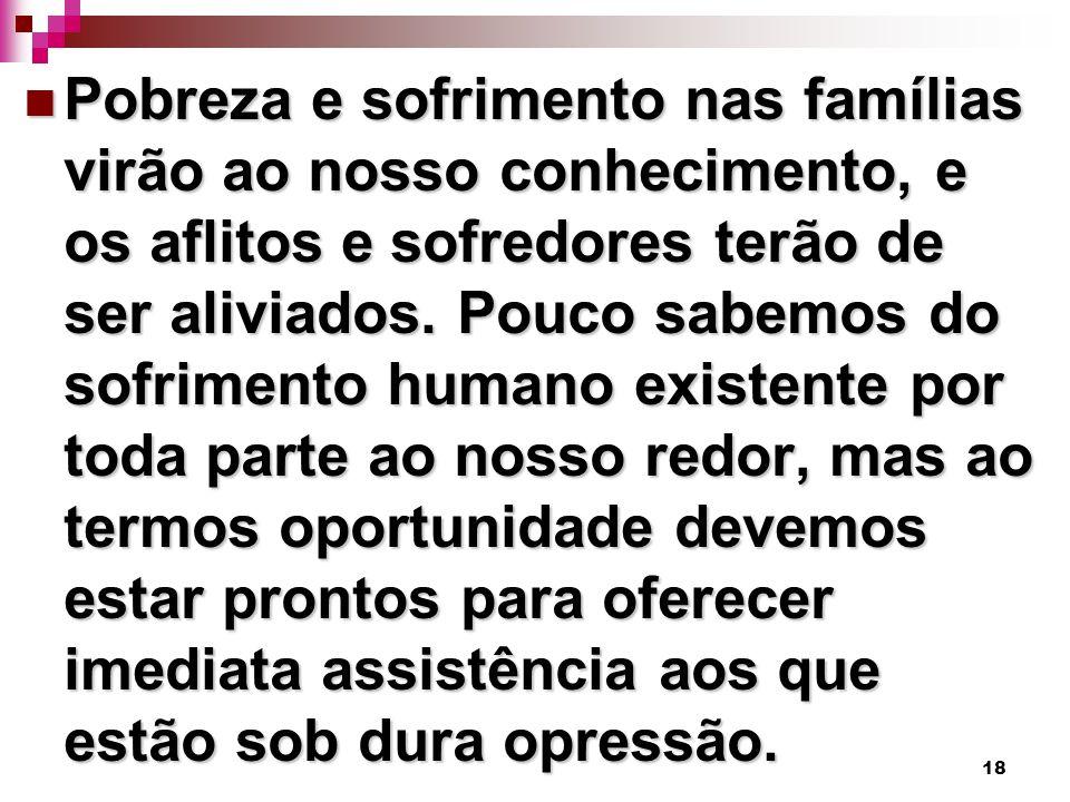18 Pobreza e sofrimento nas famílias virão ao nosso conhecimento, e os aflitos e sofredores terão de ser aliviados.