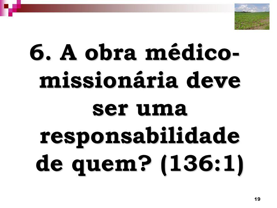 19 6. A obra médico- missionária deve ser uma responsabilidade de quem? (136:1)