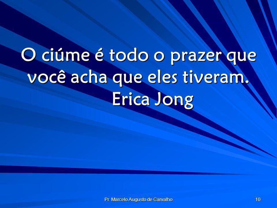 Pr. Marcelo Augusto de Carvalho 10 O ciúme é todo o prazer que você acha que eles tiveram. Erica Jong
