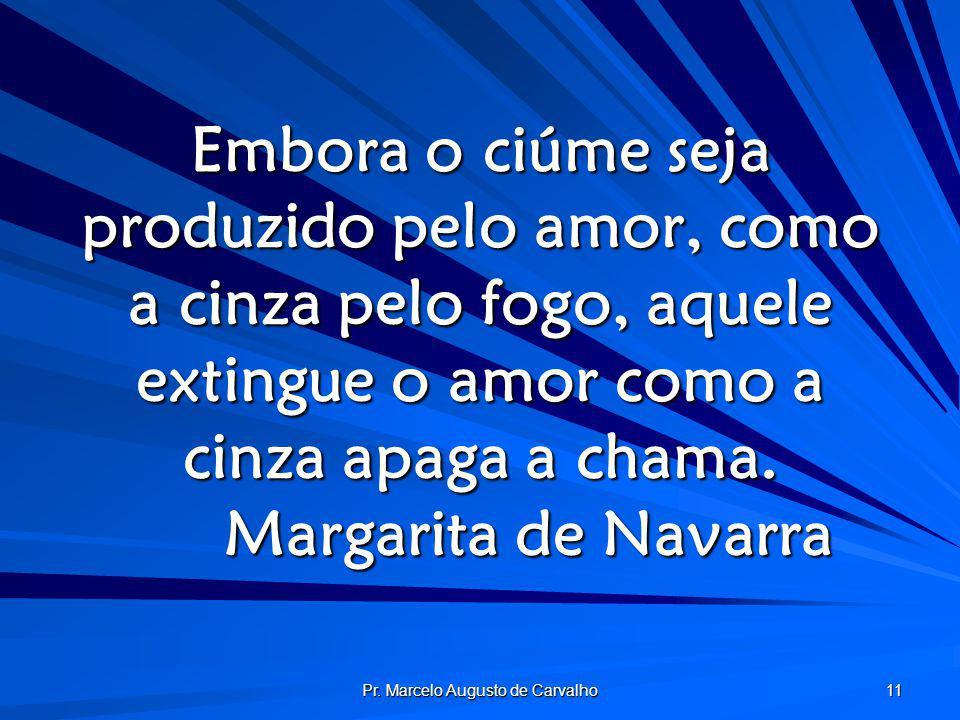 Pr. Marcelo Augusto de Carvalho 11 Embora o ciúme seja produzido pelo amor, como a cinza pelo fogo, aquele extingue o amor como a cinza apaga a chama.