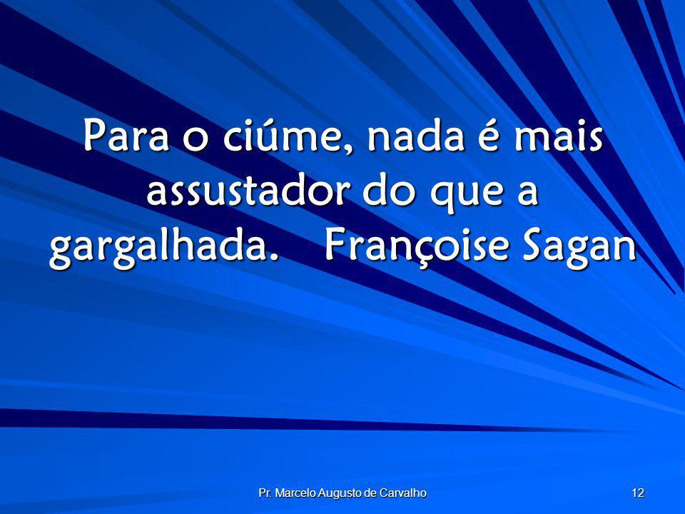 Pr. Marcelo Augusto de Carvalho 12 Para o ciúme, nada é mais assustador do que a gargalhada.Françoise Sagan