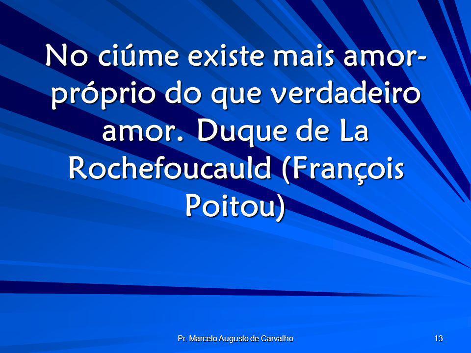 Pr. Marcelo Augusto de Carvalho 13 No ciúme existe mais amor- próprio do que verdadeiro amor.Duque de La Rochefoucauld (François Poitou)