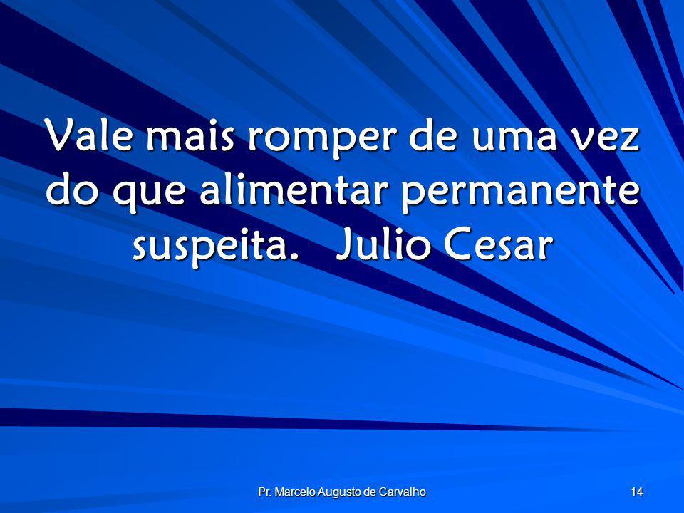Pr. Marcelo Augusto de Carvalho 14 Vale mais romper de uma vez do que alimentar permanente suspeita.Julio Cesar