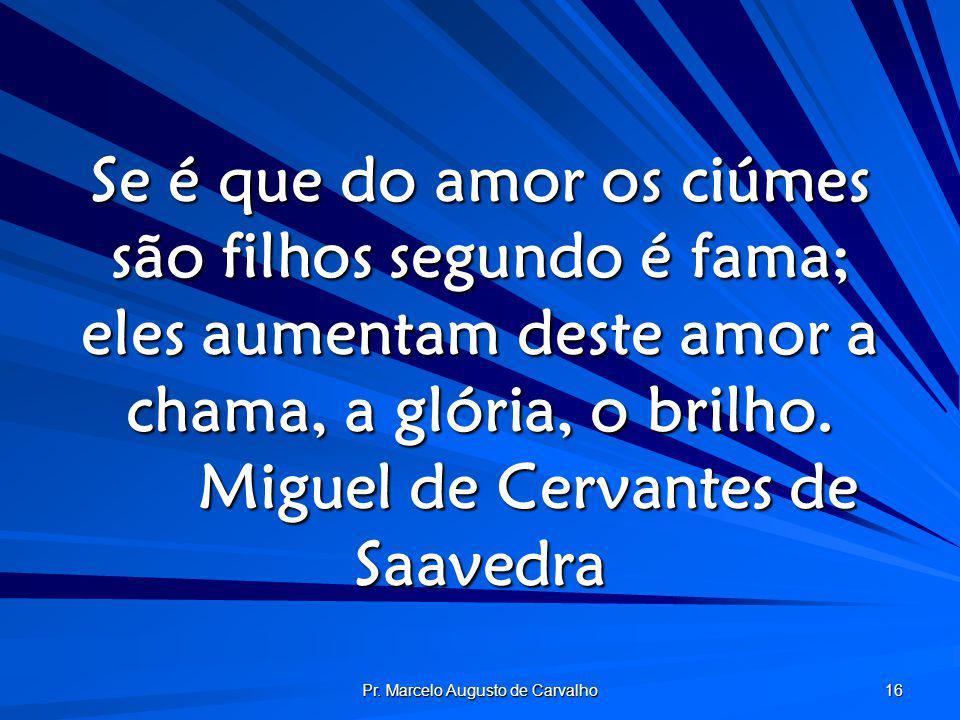 Pr. Marcelo Augusto de Carvalho 16 Se é que do amor os ciúmes são filhos segundo é fama; eles aumentam deste amor a chama, a glória, o brilho. Miguel