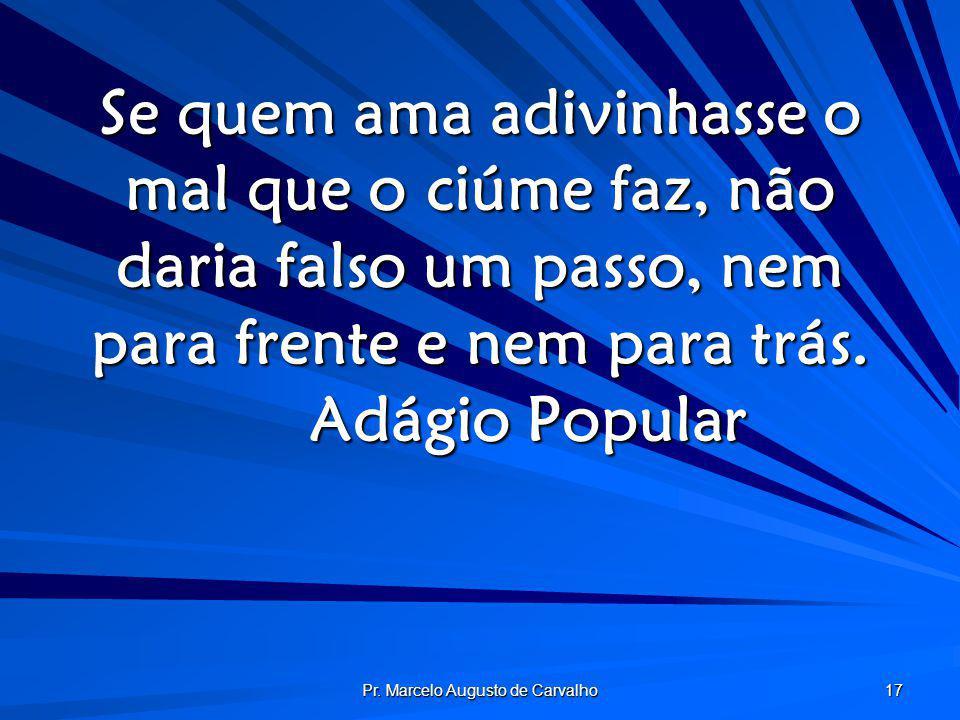 Pr. Marcelo Augusto de Carvalho 17 Se quem ama adivinhasse o mal que o ciúme faz, não daria falso um passo, nem para frente e nem para trás. Adágio Po