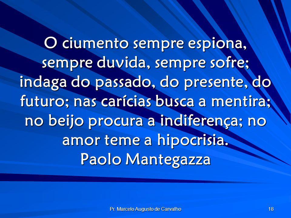 Pr. Marcelo Augusto de Carvalho 18 O ciumento sempre espiona, sempre duvida, sempre sofre; indaga do passado, do presente, do futuro; nas carícias bus