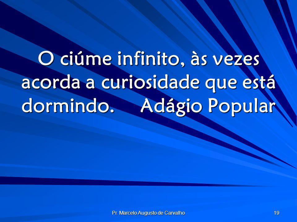 Pr. Marcelo Augusto de Carvalho 19 O ciúme infinito, às vezes acorda a curiosidade que está dormindo.Adágio Popular