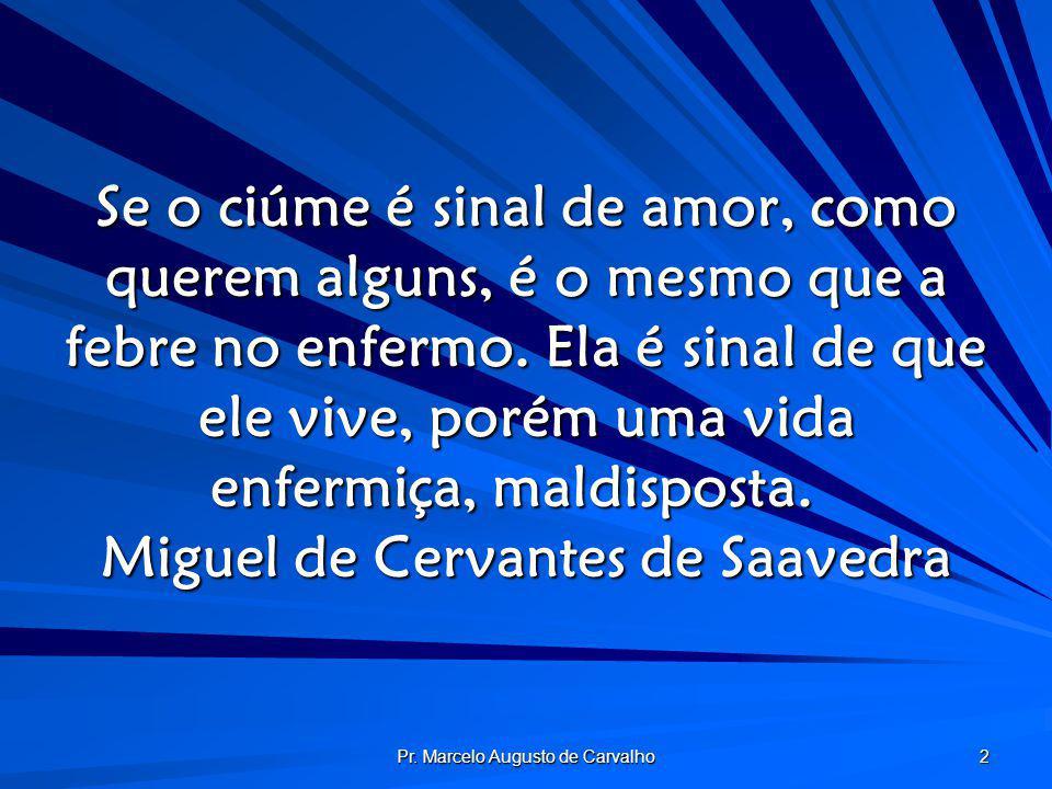 Pr. Marcelo Augusto de Carvalho 2 Se o ciúme é sinal de amor, como querem alguns, é o mesmo que a febre no enfermo. Ela é sinal de que ele vive, porém