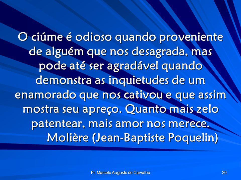 Pr. Marcelo Augusto de Carvalho 20 O ciúme é odioso quando proveniente de alguém que nos desagrada, mas pode até ser agradável quando demonstra as inq