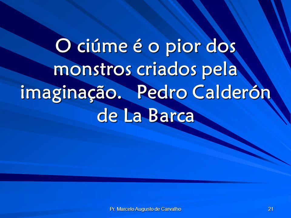 Pr. Marcelo Augusto de Carvalho 21 O ciúme é o pior dos monstros criados pela imaginação.Pedro Calderón de La Barca