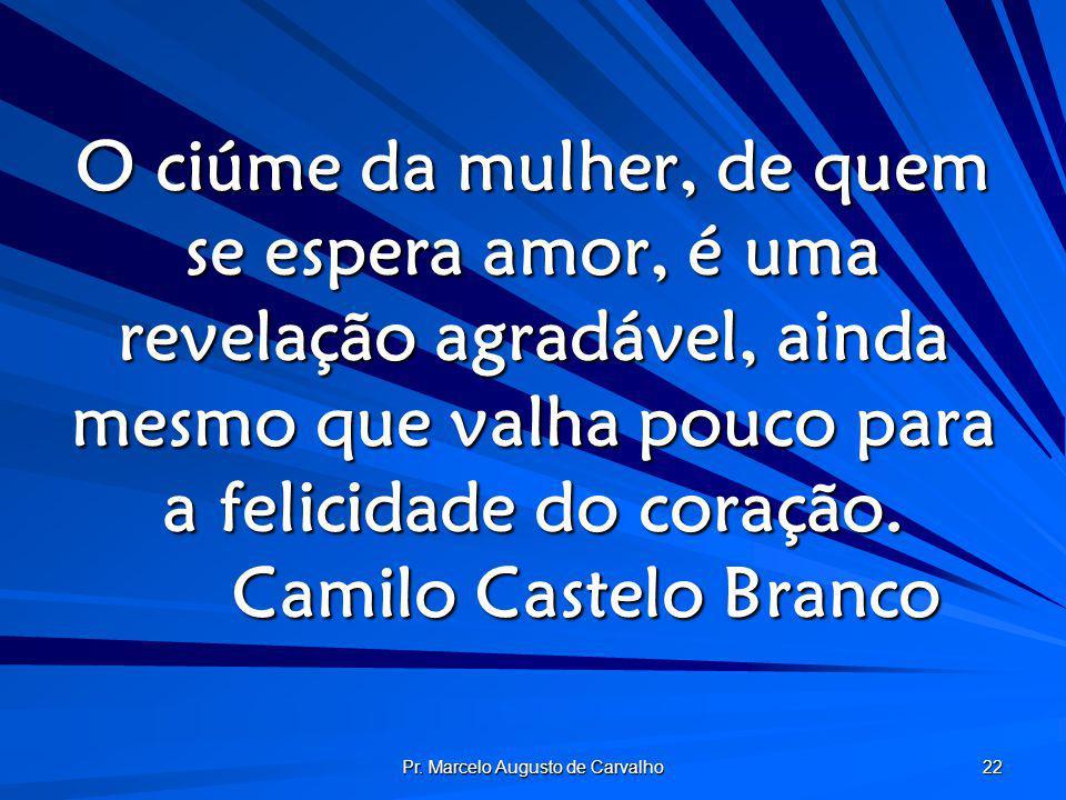 Pr. Marcelo Augusto de Carvalho 22 O ciúme da mulher, de quem se espera amor, é uma revelação agradável, ainda mesmo que valha pouco para a felicidade